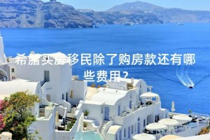 """希腊买房移民除了购房款还有哪些费用"""""""